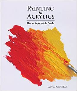 Painting in Acrylics: The Indispensable Guide, by Lorena Kloosterboer.